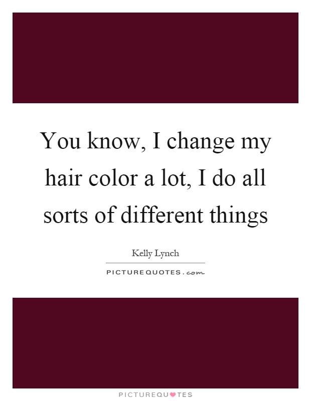 You know, I change my hair color a lot, I do all sorts of different things Picture Quote #1