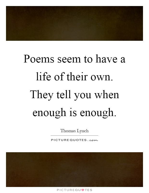 Poems seem to have a life of their own. They tell you when enough is enough Picture Quote #1
