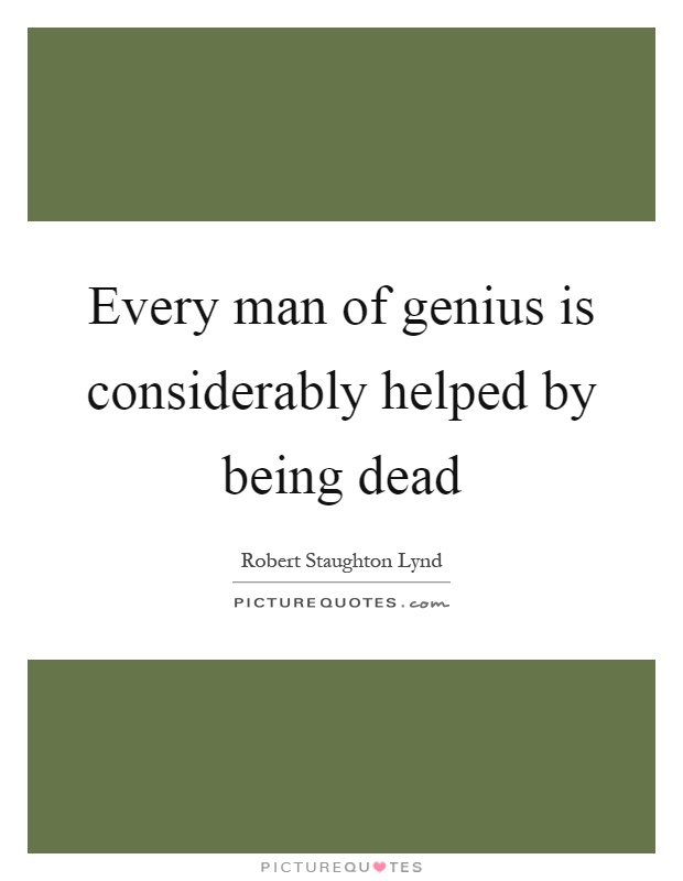 Every man of genius is considerably helped by being dead Picture Quote #1