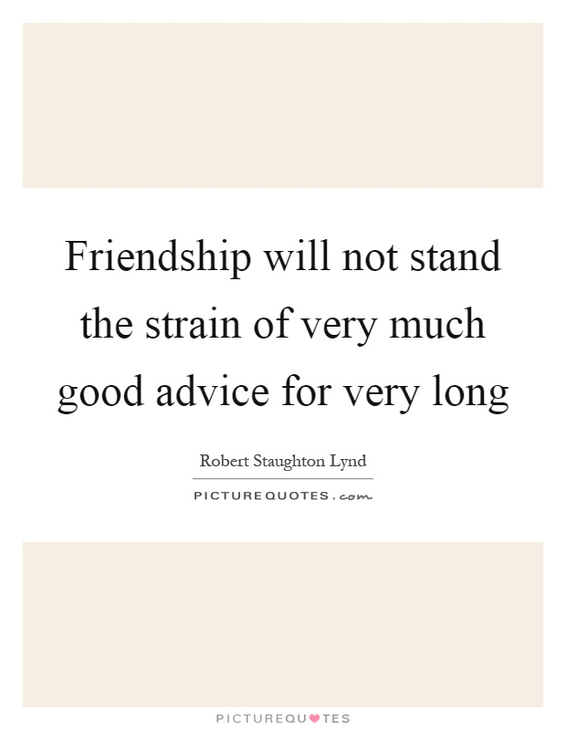 Friendship will not stand the strain of very much good advice for very long Picture Quote #1