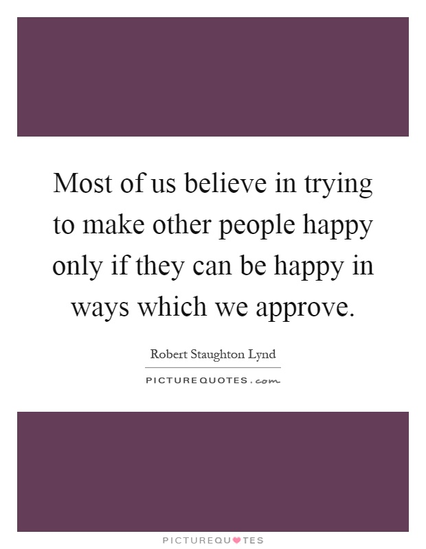 Most of us believe in trying to make other people happy only if they can be happy in ways which we approve Picture Quote #1