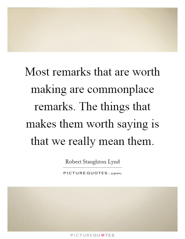 Most remarks that are worth making are commonplace remarks. The things that makes them worth saying is that we really mean them Picture Quote #1