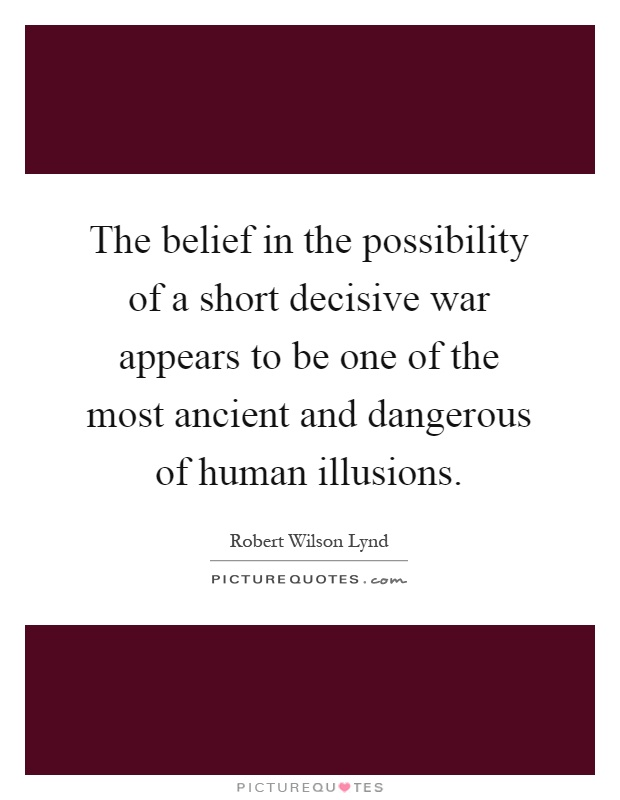 The belief in the possibility of a short decisive war appears to be one of the most ancient and dangerous of human illusions Picture Quote #1