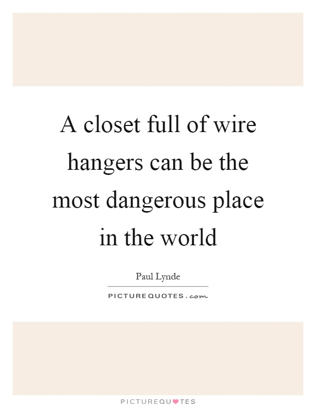 A closet full of wire hangers can be the most dangerous place in the world Picture Quote #1