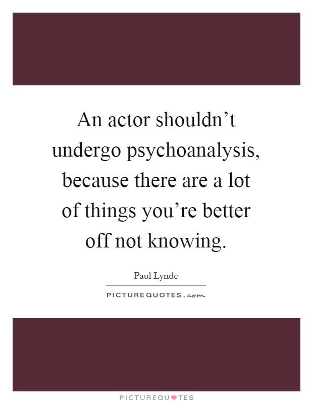 An actor shouldn't undergo psychoanalysis, because there are a lot of things you're better off not knowing Picture Quote #1