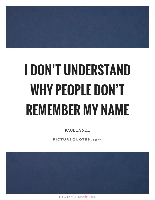 I don't understand why people don't remember my name Picture Quote #1