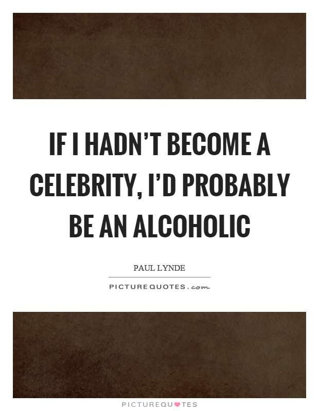 If I hadn't become a celebrity, I'd probably be an alcoholic Picture Quote #1