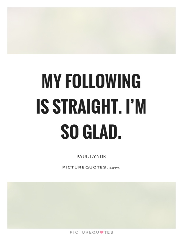 My following is straight. I'm so glad Picture Quote #1