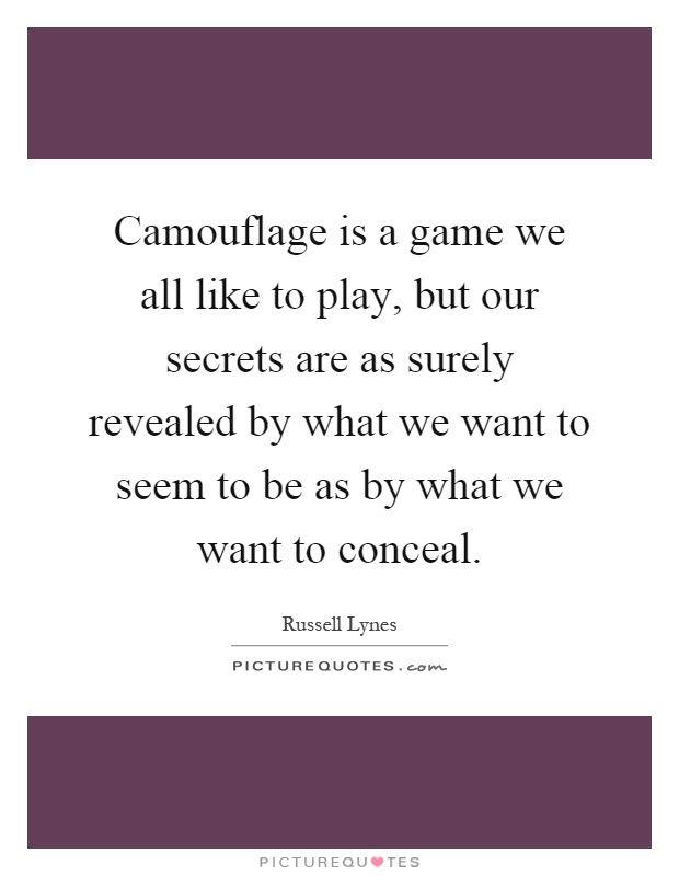 Camouflage is a game we all like to play, but our secrets are as surely revealed by what we want to seem to be as by what we want to conceal Picture Quote #1