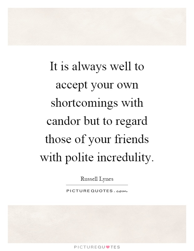 It is always well to accept your own shortcomings with candor but to regard those of your friends with polite incredulity Picture Quote #1