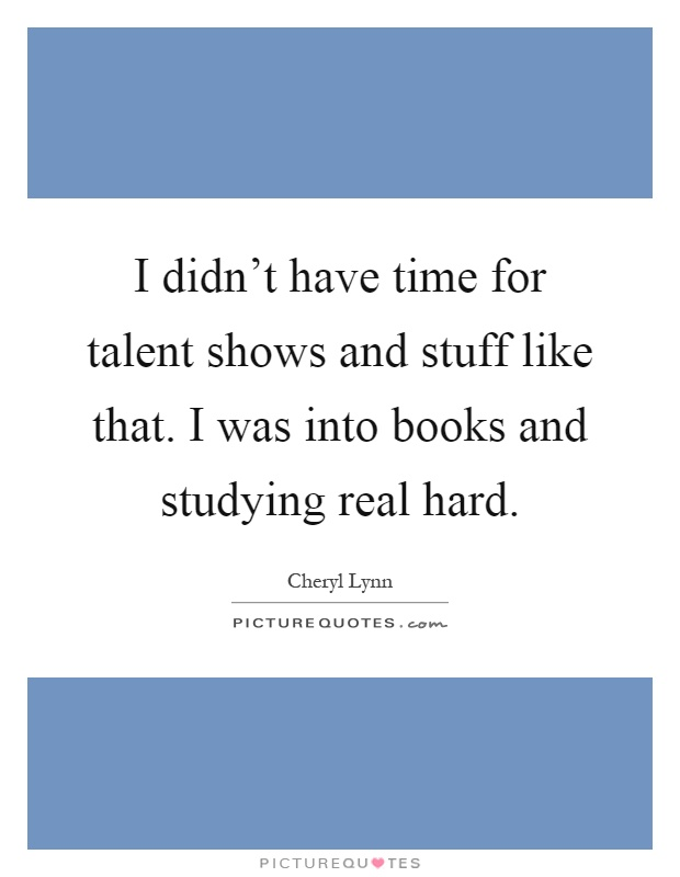 I didn't have time for talent shows and stuff like that. I was into books and studying real hard Picture Quote #1