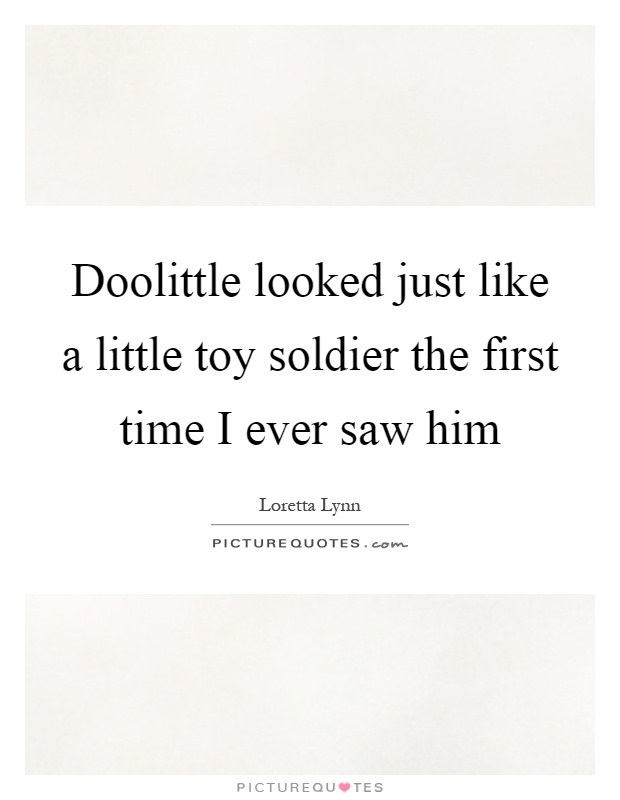 Doolittle looked just like a little toy soldier the first time I ever saw him Picture Quote #1