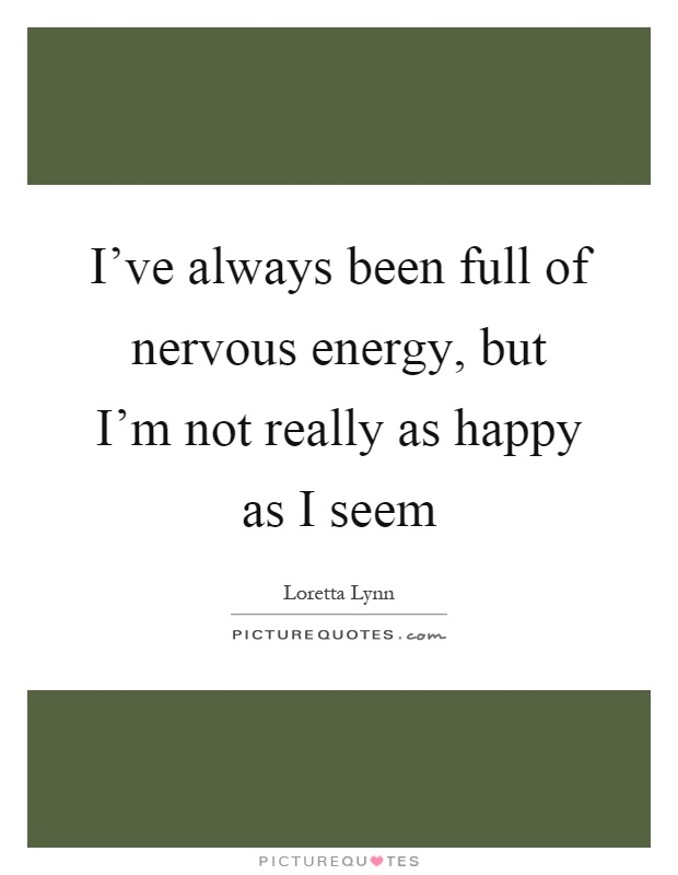 I've always been full of nervous energy, but I'm not really as happy as I seem Picture Quote #1