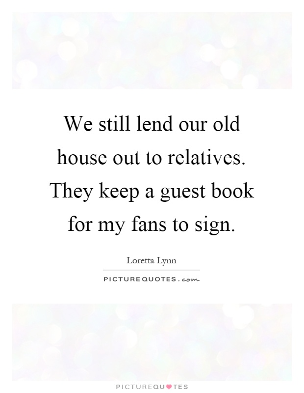 We still lend our old house out to relatives. They keep a guest book for my fans to sign Picture Quote #1