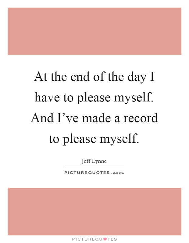 At the end of the day I have to please myself. And I've made a record to please myself Picture Quote #1