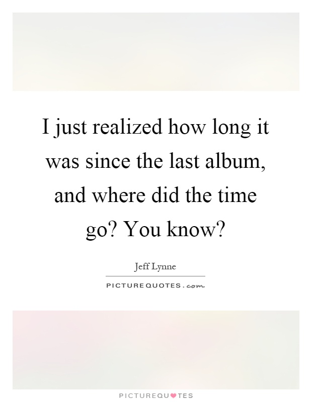I just realized how long it was since the last album, and where did the time go? You know? Picture Quote #1
