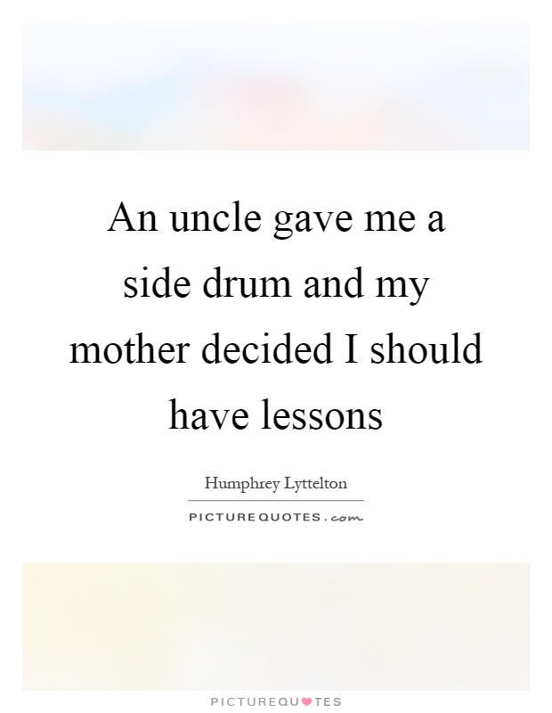 An uncle gave me a side drum and my mother decided I should have lessons Picture Quote #1