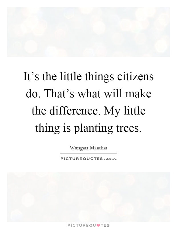It's the little things citizens do. That's what will make the difference. My little thing is planting trees Picture Quote #1