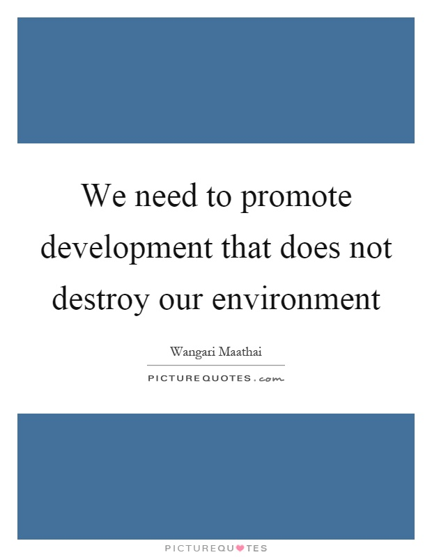 We need to promote development that does not destroy our environment Picture Quote #1
