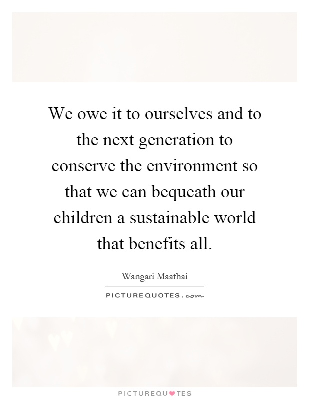 We owe it to ourselves and to the next generation to conserve the environment so that we can bequeath our children a sustainable world that benefits all Picture Quote #1