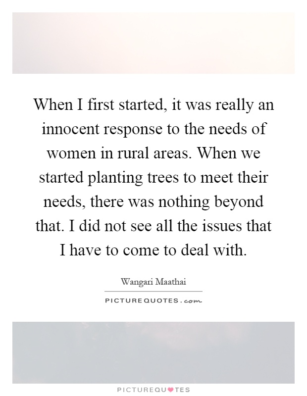 When I first started, it was really an innocent response to the needs of women in rural areas. When we started planting trees to meet their needs, there was nothing beyond that. I did not see all the issues that I have to come to deal with Picture Quote #1