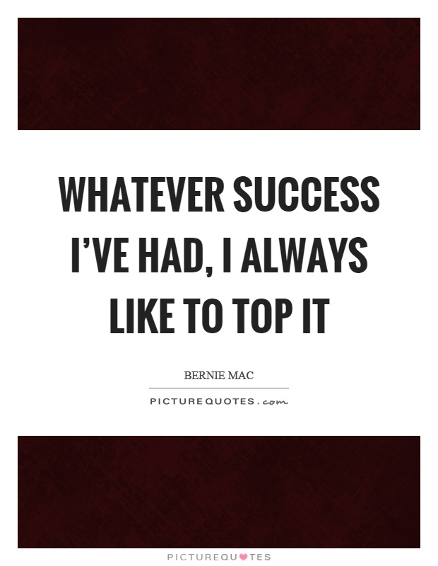 Whatever success I've had, I always like to top it Picture Quote #1