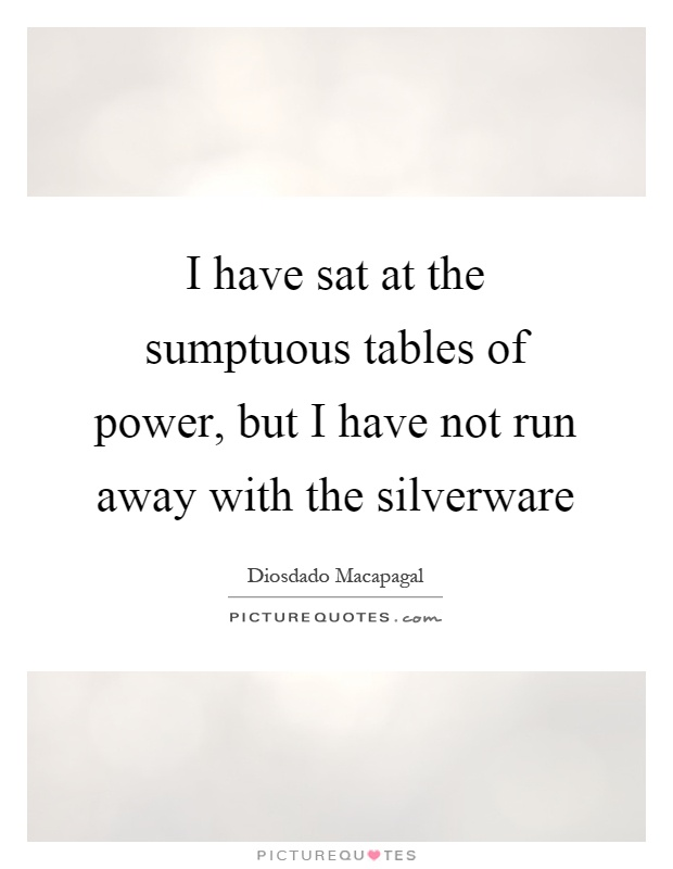 I have sat at the sumptuous tables of power, but I have not run away with the silverware Picture Quote #1