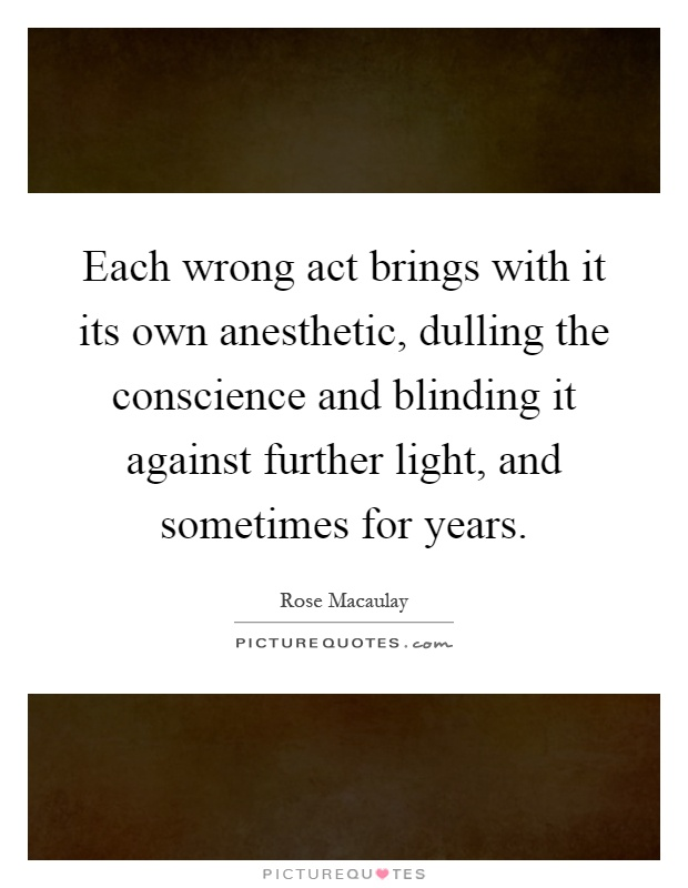 Each wrong act brings with it its own anesthetic, dulling the conscience and blinding it against further light, and sometimes for years Picture Quote #1