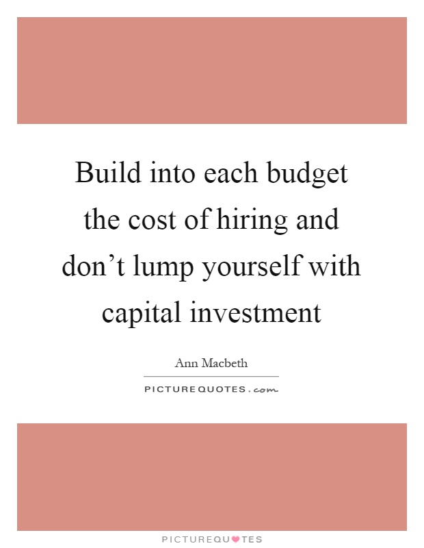 Build into each budget the cost of hiring and don't lump yourself with capital investment Picture Quote #1