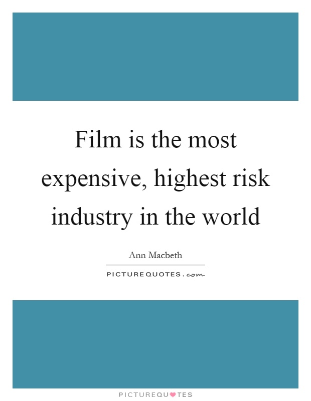 Film is the most expensive, highest risk industry in the world Picture Quote #1