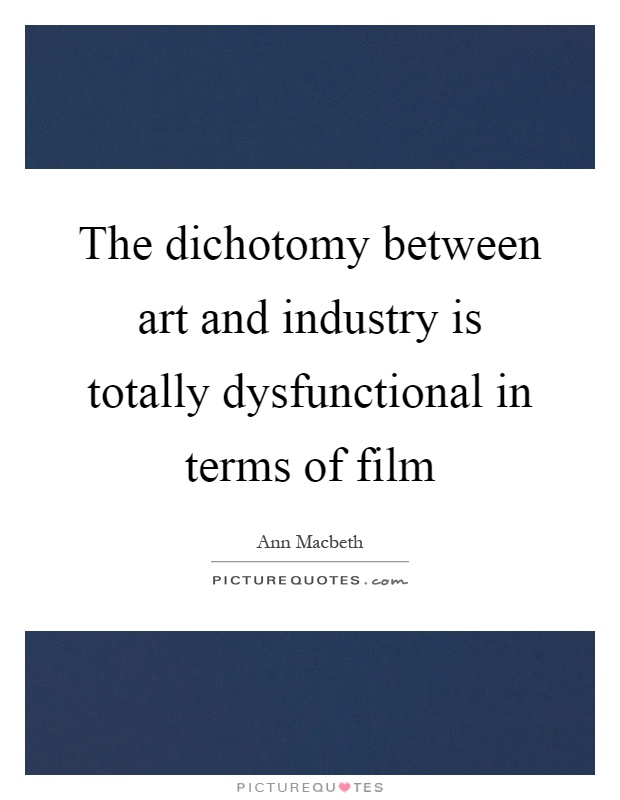 The dichotomy between art and industry is totally dysfunctional in terms of film Picture Quote #1