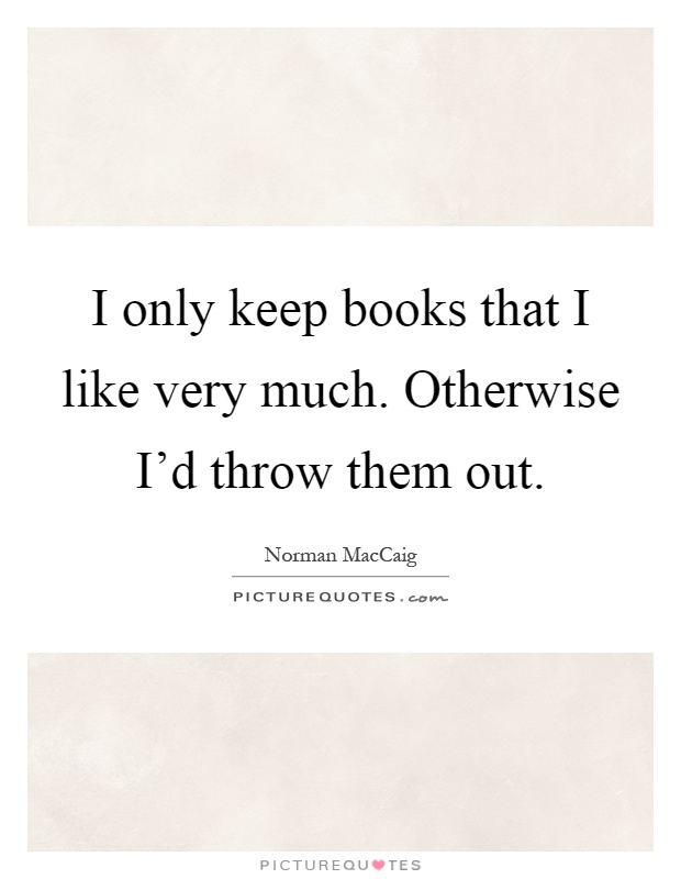 I only keep books that I like very much. Otherwise I'd throw them out Picture Quote #1
