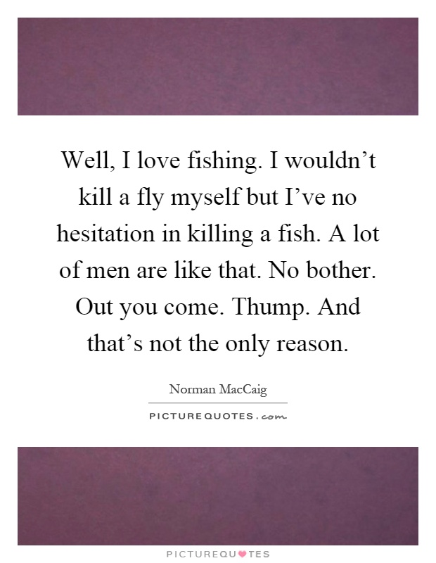 Well, I love fishing. I wouldn't kill a fly myself but I've no hesitation in killing a fish. A lot of men are like that. No bother. Out you come. Thump. And that's not the only reason Picture Quote #1