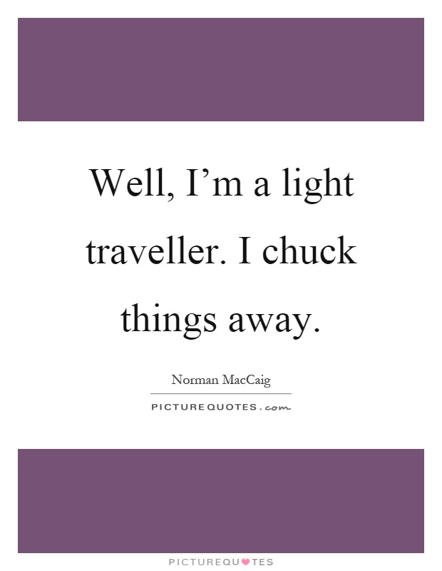 Well, I'm a light traveller. I chuck things away Picture Quote #1