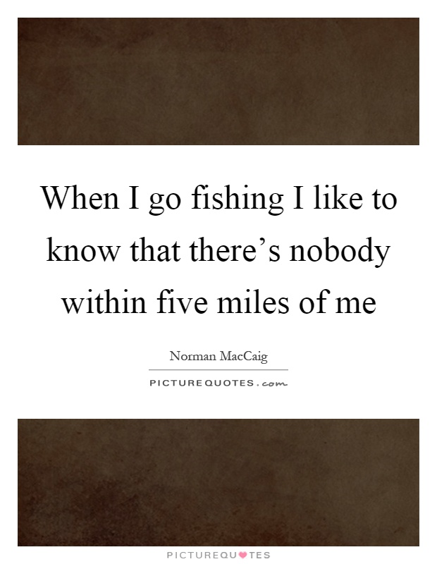 When I go fishing I like to know that there's nobody within five miles of me Picture Quote #1