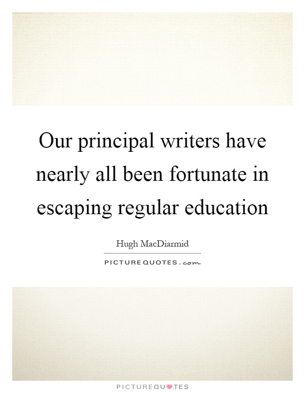 Our principal writers have nearly all been fortunate in escaping regular education Picture Quote #1