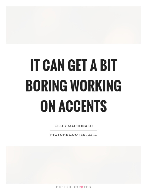 It can get a bit boring working on accents Picture Quote #1