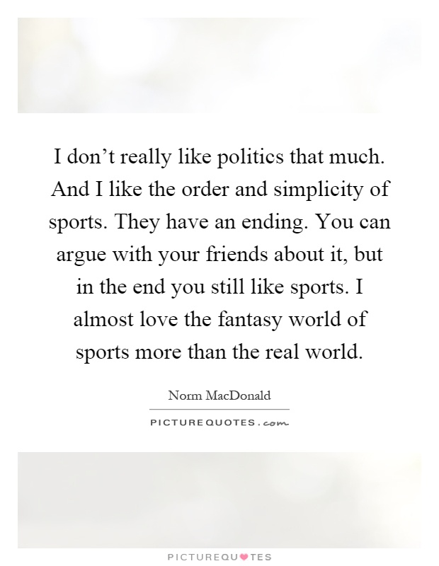 I don't really like politics that much. And I like the order and simplicity of sports. They have an ending. You can argue with your friends about it, but in the end you still like sports. I almost love the fantasy world of sports more than the real world Picture Quote #1