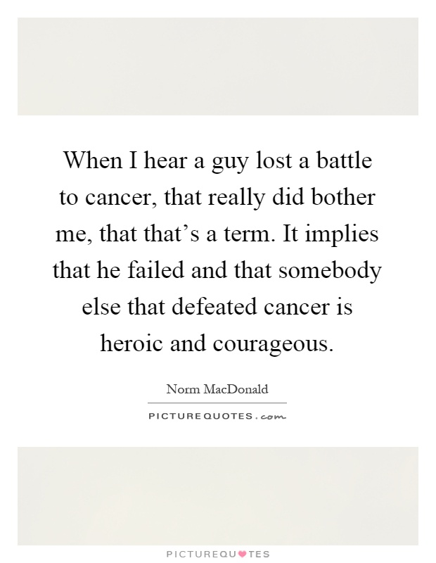 When I hear a guy lost a battle to cancer, that really did bother me, that that's a term. It implies that he failed and that somebody else that defeated cancer is heroic and courageous Picture Quote #1