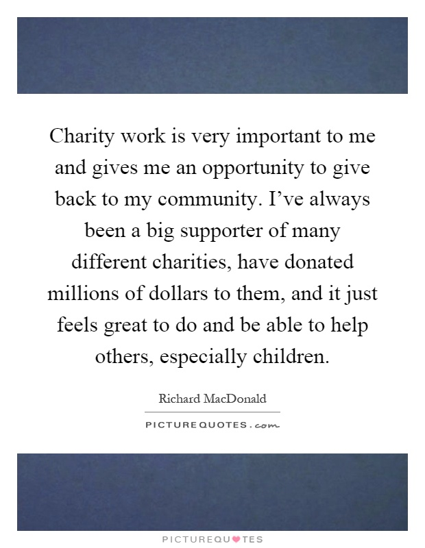 Charity work is very important to me and gives me an opportunity to give back to my community. I've always been a big supporter of many different charities, have donated millions of dollars to them, and it just feels great to do and be able to help others, especially children Picture Quote #1