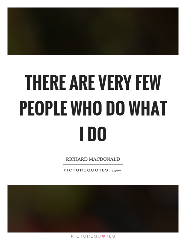 There are very few people who do what I do Picture Quote #1