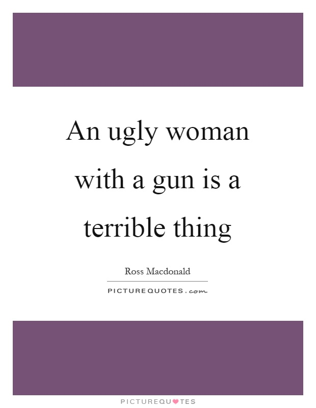 An ugly woman with a gun is a terrible thing Picture Quote #1