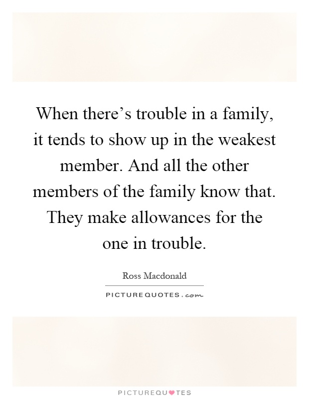 When there's trouble in a family, it tends to show up in the weakest member. And all the other members of the family know that. They make allowances for the one in trouble Picture Quote #1