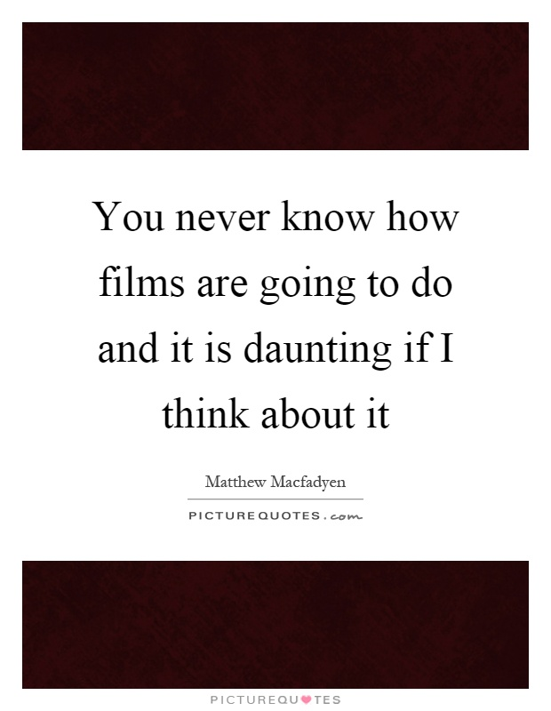 You never know how films are going to do and it is daunting if I think about it Picture Quote #1