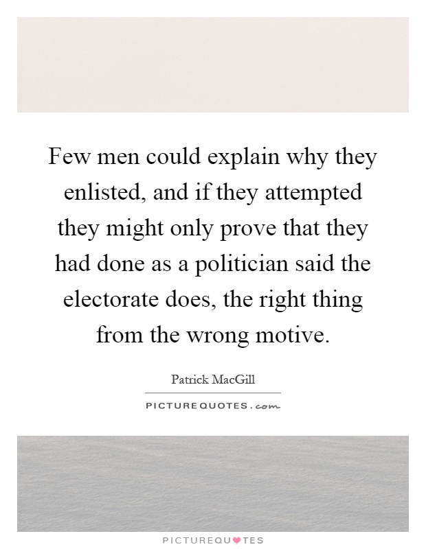 Few men could explain why they enlisted, and if they attempted they might only prove that they had done as a politician said the electorate does, the right thing from the wrong motive Picture Quote #1
