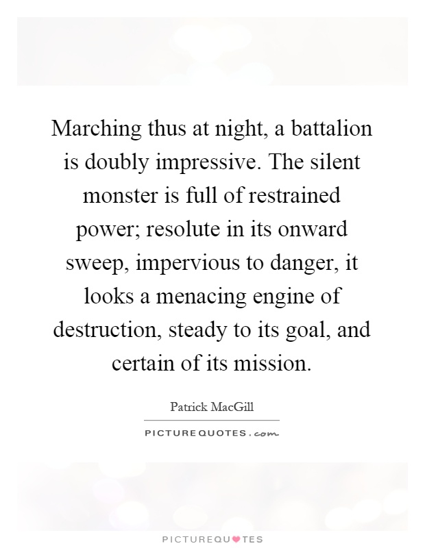 Marching thus at night, a battalion is doubly impressive. The silent monster is full of restrained power; resolute in its onward sweep, impervious to danger, it looks a menacing engine of destruction, steady to its goal, and certain of its mission Picture Quote #1
