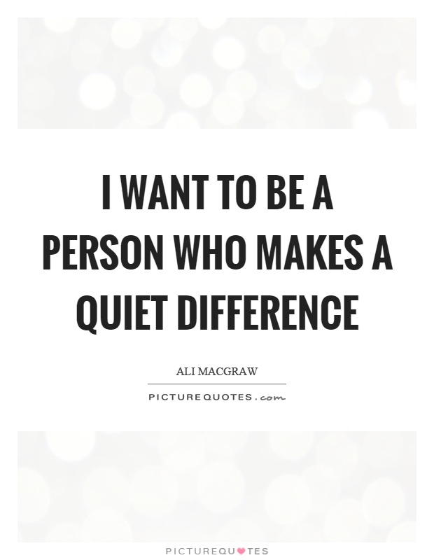 I want to be a person who makes a quiet difference Picture Quote #1