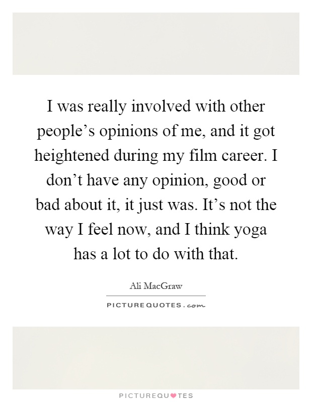 I was really involved with other people's opinions of me, and it got heightened during my film career. I don't have any opinion, good or bad about it, it just was. It's not the way I feel now, and I think yoga has a lot to do with that Picture Quote #1