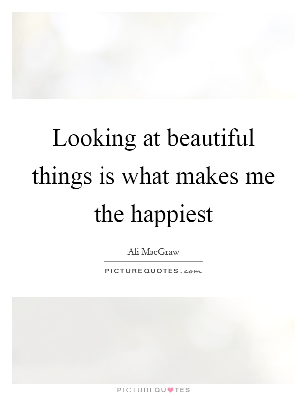 Looking at beautiful things is what makes me the happiest Picture Quote #1