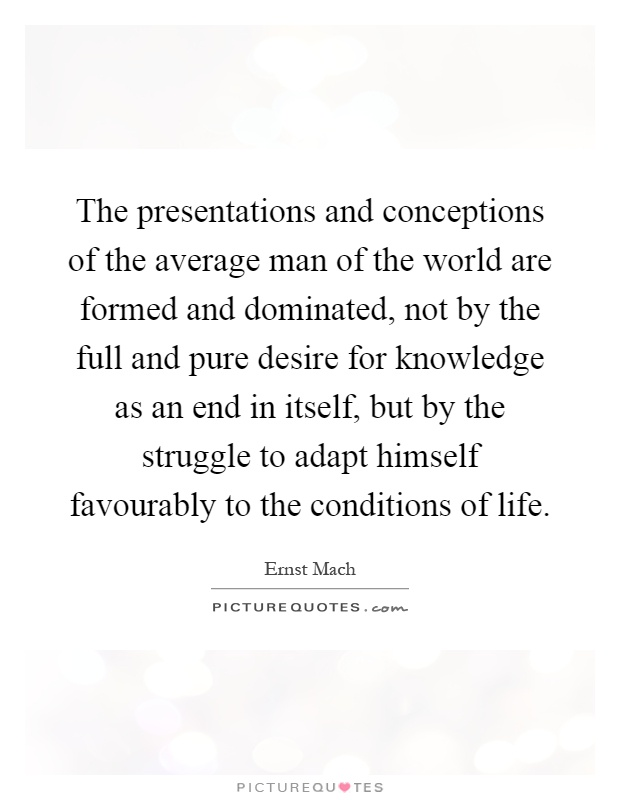 The presentations and conceptions of the average man of the world are formed and dominated, not by the full and pure desire for knowledge as an end in itself, but by the struggle to adapt himself favourably to the conditions of life Picture Quote #1